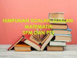 HIMPUNAN SOALAN-SOALAN MATEMATIK SPM DAN PT3